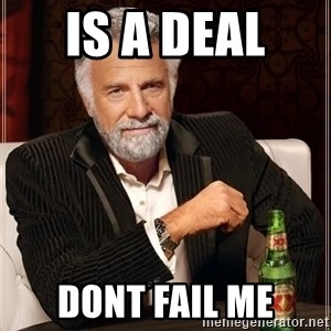 The Most Interesting Man In The World - IS A DEAL  DONT FAIL ME