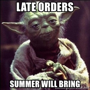 Advice Yoda - late orders summer will bring