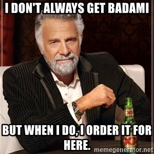 The Most Interesting Man In The World - I don't always get Badami but when I do, I order it for here.