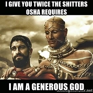 Xerxes - I give you twice the shitters osha requires I am a generous god