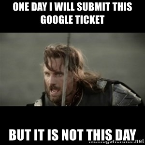 But it is not this Day ARAGORN - One day I will submit this Google ticket But it is not this day