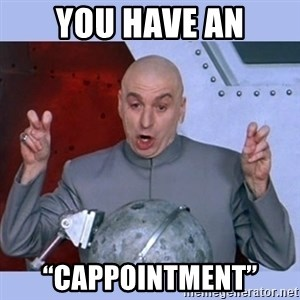 "Dr Evil meme - You have an ""CAPPOINTMENT"""