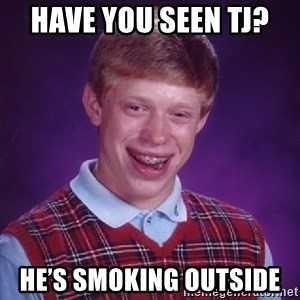 Bad Luck Brian - Have you seen TJ?  He's smoking outside