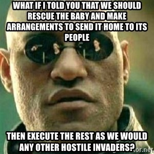 What If I Told You - what if i told you that we should rescue the baby and make arrangements to send it home to its people then execute the rest as we would any other hostile invaders?