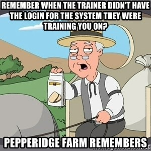 Pepperidge Farm Remembers Meme - Remember when the trainer didn't have the login for the system they were training you on? Pepperidge Farm Remembers