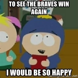 Craig would be so happy - To see the Braves win Again I would be so happy