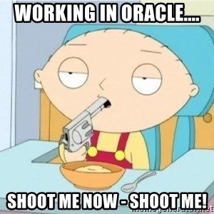 Suicide Stewie - Working in Oracle.... Shoot me now - shoot me!