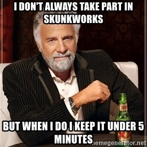 The Most Interesting Man In The World - I don't always take part in skunkworks but when i do i keep it under 5 minutes