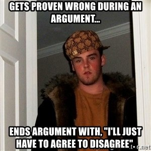"""Scumbag Steve - Gets proven wrong during an argument... Ends argument with, """"I'll just have to agree to disagree""""."""