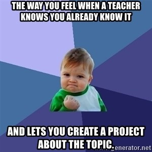 Success Kid - The way you feel when a teacher knows you already know it and lets you create a project about the topic.