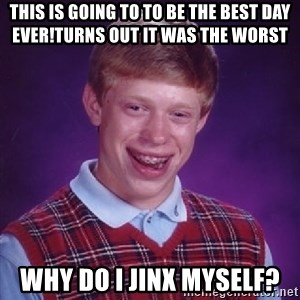 Bad Luck Brian - This is going to to be the best day ever!turns out It was the worst Why do i jinx myself?