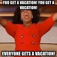 giving oprah - You get a Vacation! you get a vacation! EVERYONE GETS A VACATION!