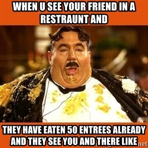 Fat Guy - When u see your friend in a restraunt and  they have eaten 50 entrees already and they see you and there like