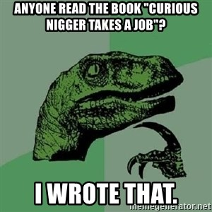 """Philosoraptor - Anyone read the book """"Curious Nigger Takes a Job""""? I wrote that."""