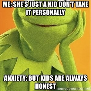 Kermit the frog - Me: she's just a kid don't take it personally Anxiety: but kids are always honest