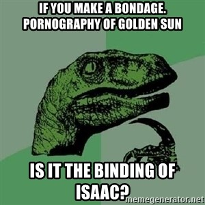 Philosoraptor - If you make a bondage. Pornography of Golden Sun Is it the Binding of Isaac?