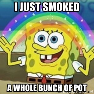 Spongebob - i just smoked  a whole bunch of pot