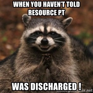 evil raccoon - When you haven't told resource pt  Was discharged !