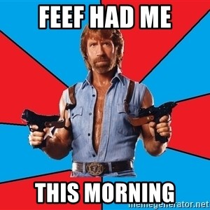 Chuck Norris  - Feef had me this morning