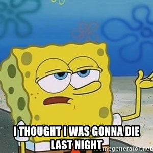 I'll have you know Spongebob - i thought i was gonna die last night