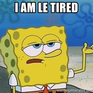 I'll have you know Spongebob - i am le tired