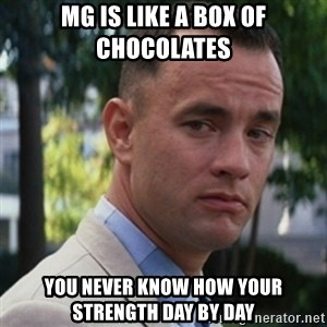 forrest gump - MG is like a box of chocolates You never know how your strength day by day