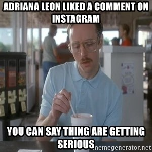 Things are getting pretty Serious (Napoleon Dynamite) - Adriana Leon liked a comment on Instagram You can say thing are getting serious