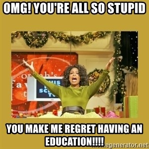 Oprah You get a - omg! you're all so stupid  you make me regret having an education!!!!