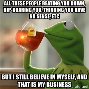 Kermit The Frog Drinking Tea - all these people beating you down, rip-roaring you, thinking you have no sense, etc but i still believe in myself, and that is my business
