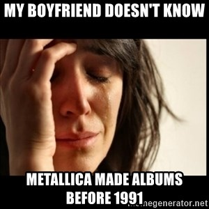 First World Problems - MY BOYFRIEND DOESN'T KNOW METALLICA MADE ALBUMS BEFORE 1991