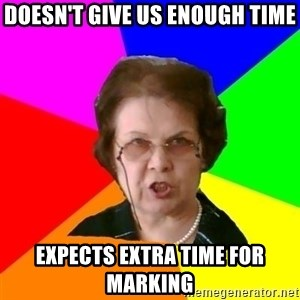 teacher - Doesn't give us enough time Expects extra time for marking