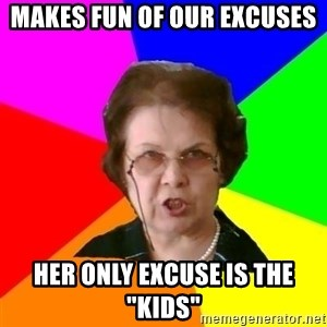 """teacher - Makes fun of our excuses Her only excuse is the """"kids"""""""