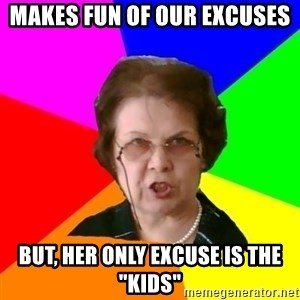 """teacher - Makes fun of our excuses but, her only excuse is the """"kids"""""""