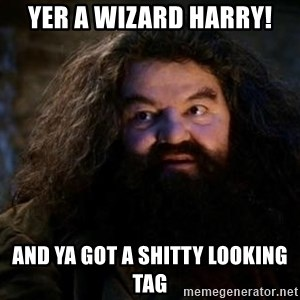 Yer A Wizard Harry Hagrid - Yer A Wizard Harry! and ya got a shitty looking tag