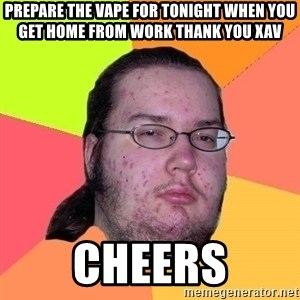 Gordo Nerd - Prepare the vape for tonight when you get home from work thank you Xav Cheers