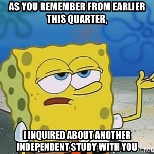 I'll have you know Spongebob - As you remember from earlier this quarter, i inquired about another independent study with you