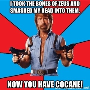 Chuck Norris  - I took the bones of Zeus and smashed my head into them. Now you have cocane!