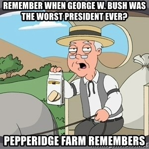 Pepperidge Farm Remembers Meme - Remember when George w. Bush was the worst president ever? Pepperidge Farm remembers