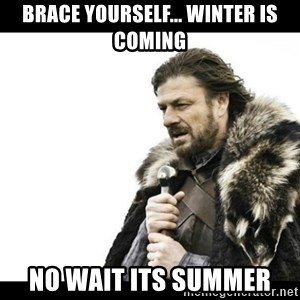 Winter is Coming - Brace yourself... winter is coming no wait its summer