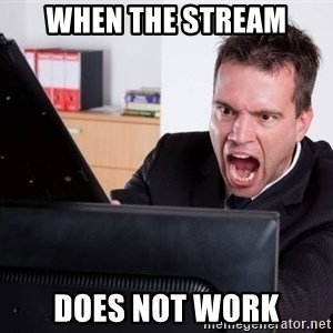 Angry Computer User - When the stream does not work