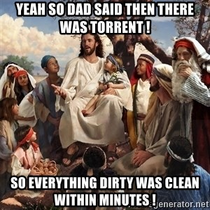 storytime jesus - Yeah so dad said then there was Torrent !  So everything dirty was clean within minutes !
