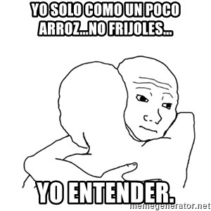 I know that feel bro blank - Yo solo como un poco arroz...No frijoles... yo entender.