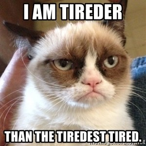 Grumpy Cat 2 - I am tireder  Than the tiredest tired.