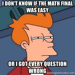 Futurama Fry - I Don't know if the math final was easy Or I got every question wrong