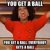 giving oprah - YOU GET A BALL YOU GET A BALL, EVERYBODY GETS A BALL