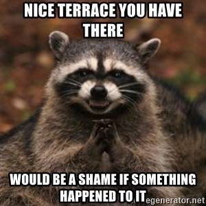 evil raccoon - Nice terrace you have there Would be a shame if something happened to it