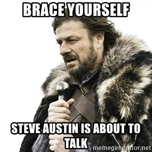 Brace Yourself Winter is Coming. - Brace Yourself Steve Austin is about to talk
