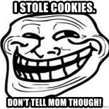 Troll Faceee - I stole cookies. don't tell mom though!