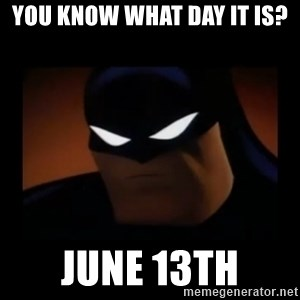 Disapproving Batman - You know what day it is? June 13th