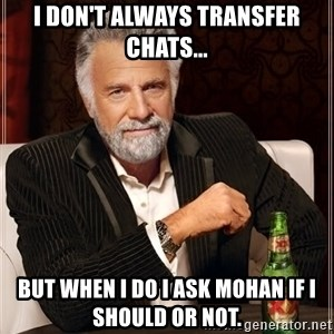 I Dont Always Troll But When I Do I Troll Hard - I don't always transfer chats... But when I do I ask Mohan if I should or not.